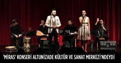 'MİRAS' KONSERİ ALTUNİZADE KÜLTÜR VE SANAT MERKEZİ'NDEYDİ
